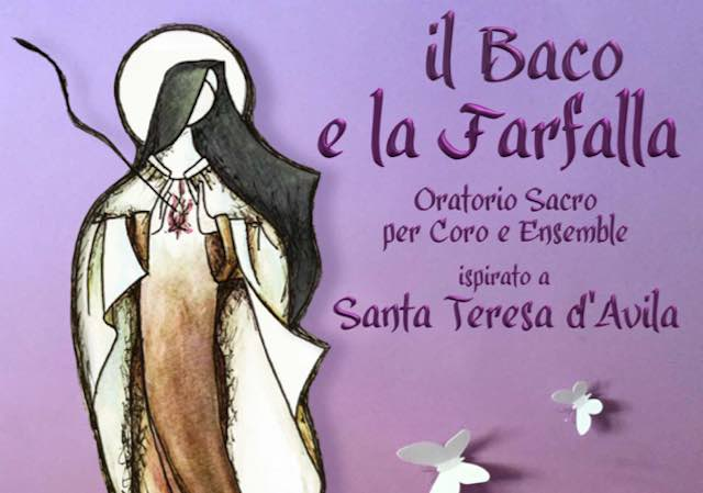"""""""Il Baco e la Farfalla"""". Oratorio sacro per coro e ensemble ispirato a S.Teresa d'Avila"""