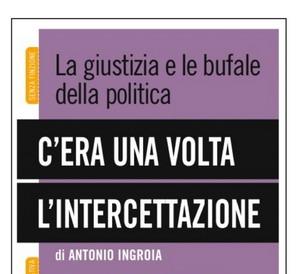"""""""C'era una volta l'intercettazione"""". Venerdi 15 ottobre a Orvieto la presentazione del libro di Antonio Ingroia"""