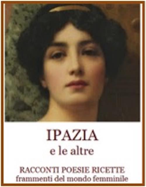 """Si presenta il volume """"Ipazia e le altre. Racconti, poesie, ricette, frammenti del mondo femminile"""""""