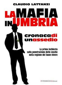 Un libro inchiesta sulle infiltrazioni mafiose in Umbria. In un'intervista Claudio Lattanzi delinea le dinamiche del fenomeno