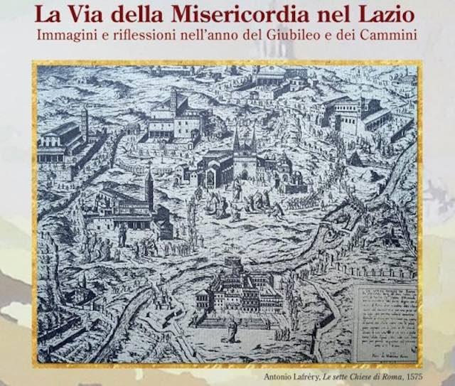 """""""La Via della Misericordia nel Lazio. Immagini e riflessioni nell'anno del Giubileo e dei Cammini"""""""