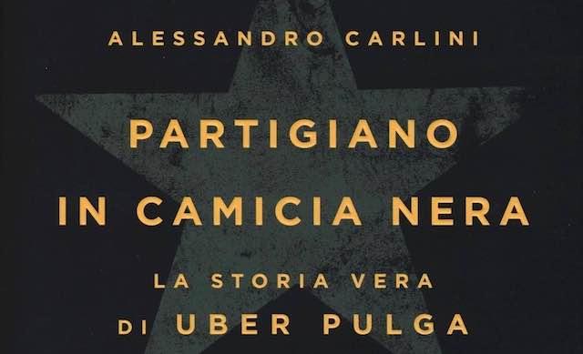 """Alessandro Carlini presenta """"Partigiano in camicia nera. La storia vera di Uber Pulga"""""""