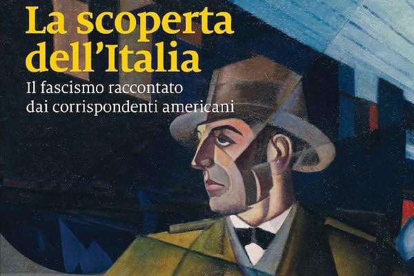 """""""La scoperta dell'Italia. Il fascismo raccontato dai corrispondenti americani"""""""